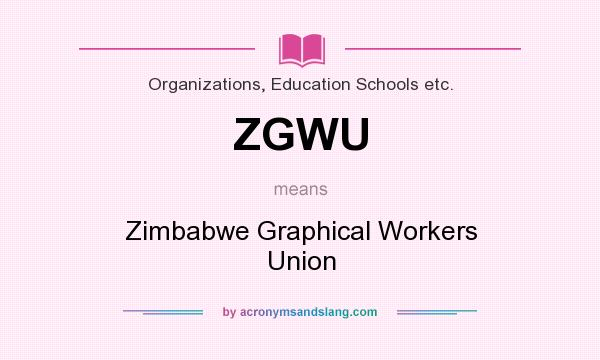 What does ZGWU mean? It stands for Zimbabwe Graphical Workers Union
