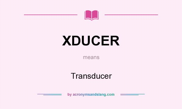 What does XDUCER mean? It stands for Transducer
