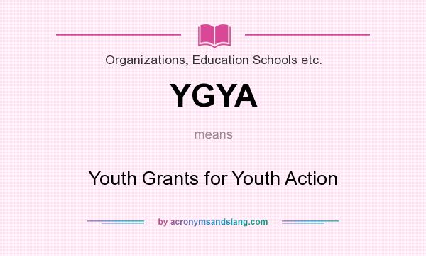 What does YGYA mean? It stands for Youth Grants for Youth Action