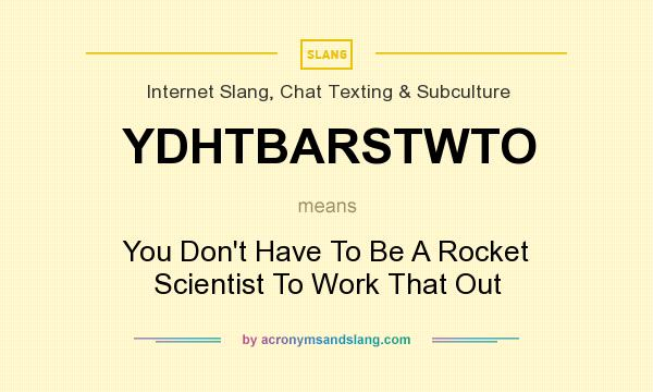 What does YDHTBARSTWTO mean? It stands for You Don`t Have To Be A Rocket Scientist To Work That Out