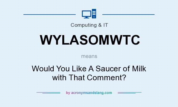 What does WYLASOMWTC mean? It stands for Would You Like A Saucer of Milk with That Comment?