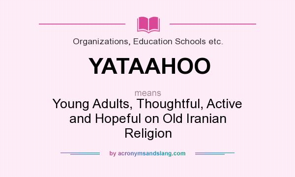 What does YATAAHOO mean? It stands for Young Adults, Thoughtful, Active and Hopeful on Old Iranian Religion