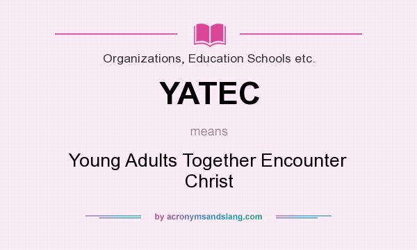 What does YATEC mean? It stands for Young Adults Together Encounter Christ