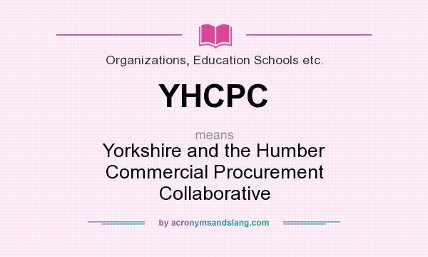 What does YHCPC mean? It stands for Yorkshire and the Humber Commercial Procurement Collaborative