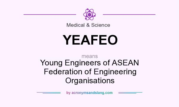 What does YEAFEO mean? It stands for Young Engineers of ASEAN Federation of Engineering Organisations