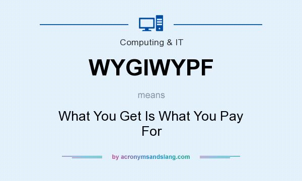 What does WYGIWYPF mean? It stands for What You Get Is What You Pay For