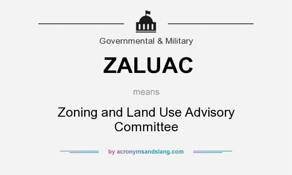 What does ZALUAC mean? It stands for Zoning and Land Use Advisory Committee