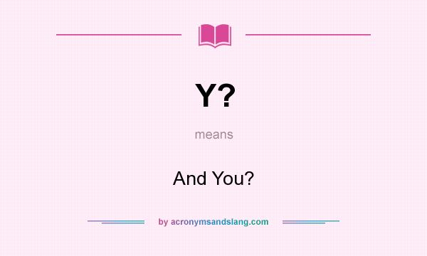 What does Y? mean? It stands for And You?
