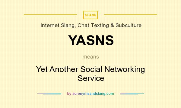 What does YASNS mean? It stands for Yet Another Social Networking Service