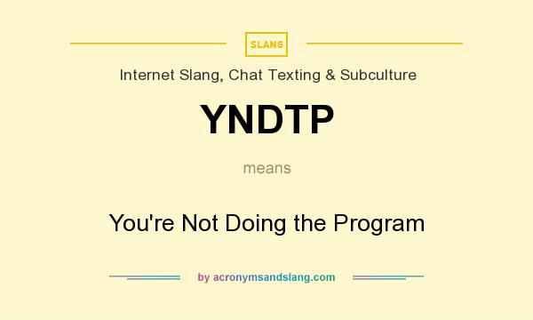 What does YNDTP mean? It stands for You`re Not Doing the Program