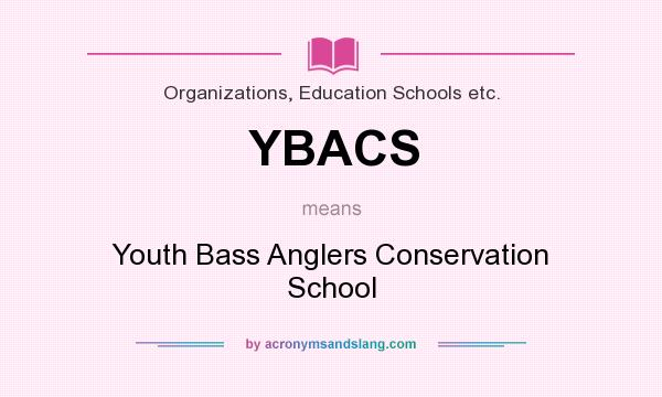 What does YBACS mean? It stands for Youth Bass Anglers Conservation School