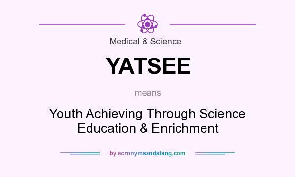 What does YATSEE mean? It stands for Youth Achieving Through Science Education & Enrichment