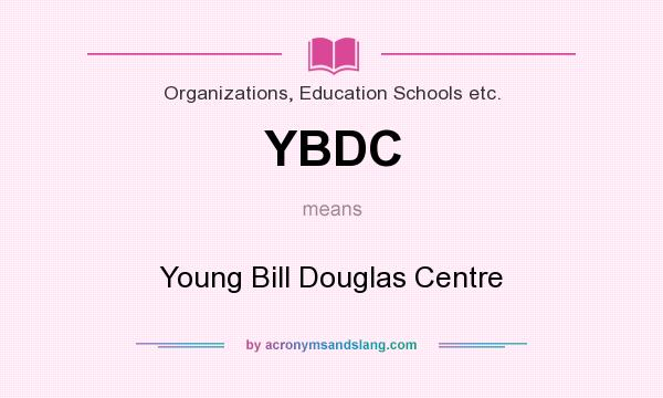 What does YBDC mean? It stands for Young Bill Douglas Centre