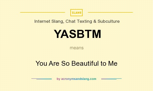 What does YASBTM mean? It stands for You Are So Beautiful to Me