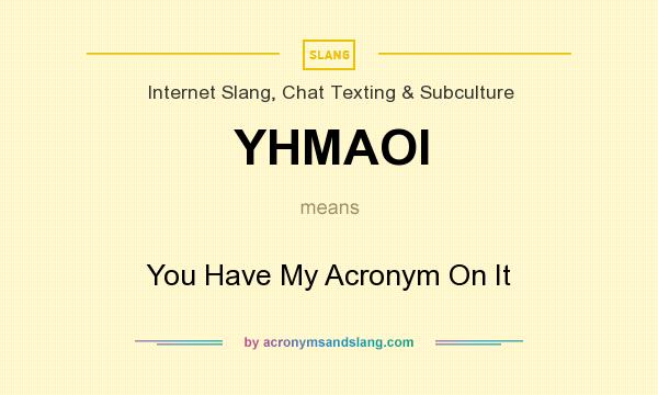 What does YHMAOI mean? It stands for You Have My Acronym On It
