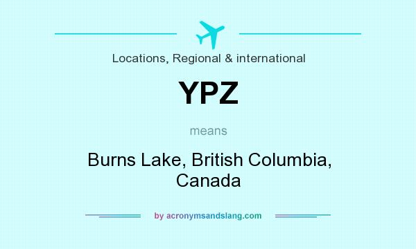 What does YPZ mean? It stands for Burns Lake, British Columbia, Canada