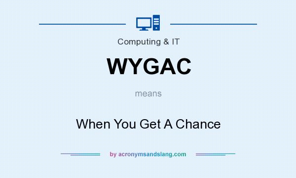 What does WYGAC mean? It stands for When You Get A Chance