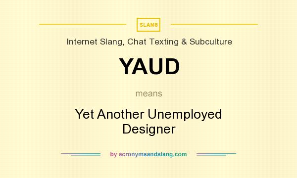 What does YAUD mean? It stands for Yet Another Unemployed Designer