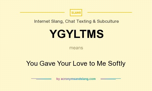 What does YGYLTMS mean? It stands for You Gave Your Love to Me Softly