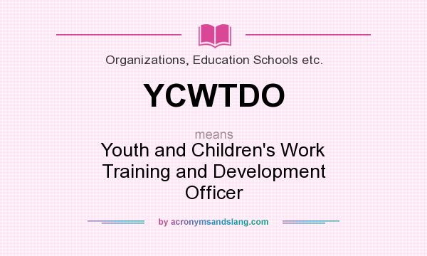 What does YCWTDO mean? It stands for Youth and Children`s Work Training and Development Officer
