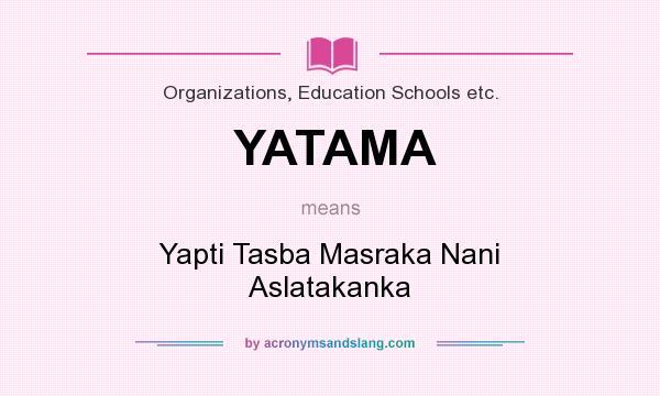 What does YATAMA mean? It stands for Yapti Tasba Masraka Nani Aslatakanka
