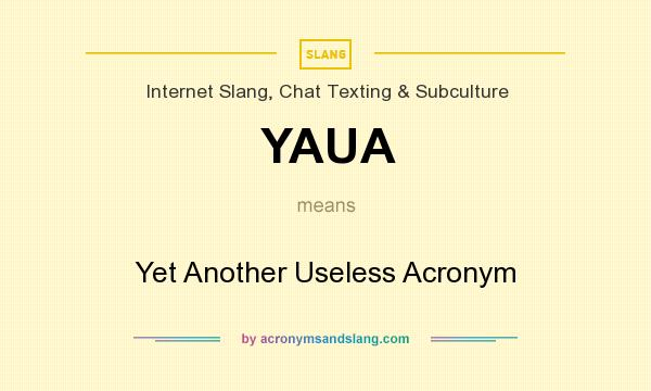 What does YAUA mean? It stands for Yet Another Useless Acronym