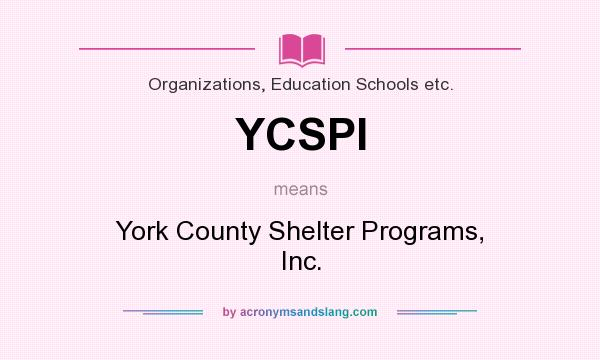 What does YCSPI mean? It stands for York County Shelter Programs, Inc.