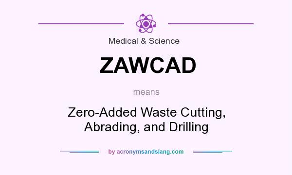 What does ZAWCAD mean? It stands for Zero-Added Waste Cutting, Abrading, and Drilling