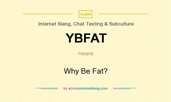 What does YBFAT mean? It stands for Why Be Fat?