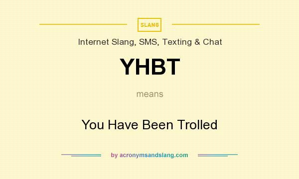 What does YHBT mean? It stands for You Have Been Trolled