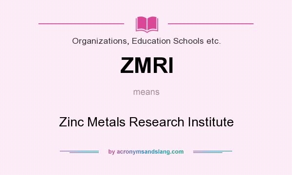 What does ZMRI mean? It stands for Zinc Metals Research Institute