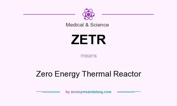 What does ZETR mean? It stands for Zero Energy Thermal Reactor