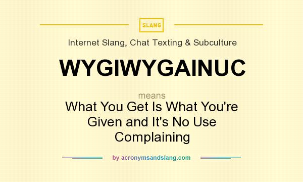 What does WYGIWYGAINUC mean? It stands for What You Get Is What You`re Given and It`s No Use Complaining