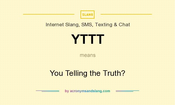 What does YTTT mean? It stands for You Telling the Truth?