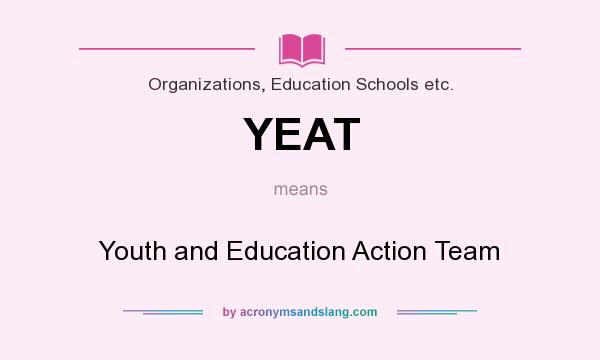 What does YEAT mean? It stands for Youth and Education Action Team