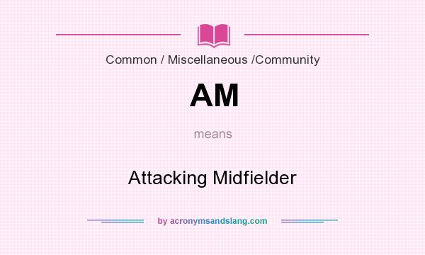 What does AM mean? It stands for Attacking Midfielder