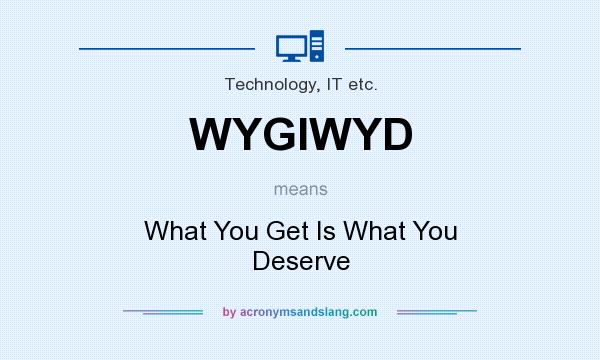 What does WYGIWYD mean? It stands for What You Get Is What You Deserve