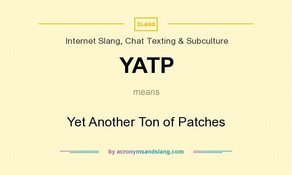 What does YATP mean? It stands for Yet Another Ton of Patches
