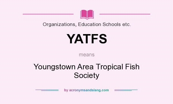 What does YATFS mean? It stands for Youngstown Area Tropical Fish Society