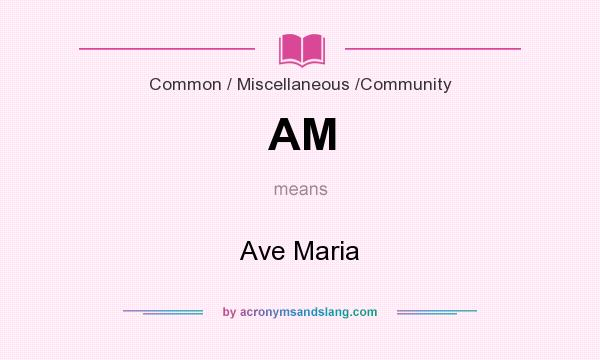 What does AM mean? It stands for Ave Maria