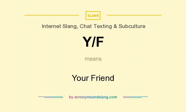 What does Y/F mean? It stands for Your Friend