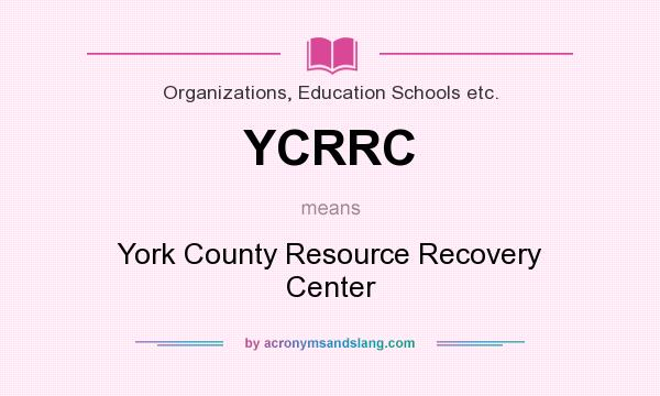 What does YCRRC mean? It stands for York County Resource Recovery Center
