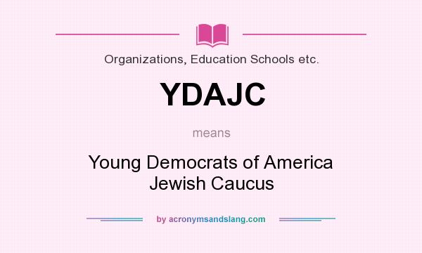 What does YDAJC mean? It stands for Young Democrats of America Jewish Caucus