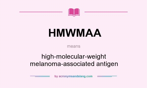 What does HMWMAA mean? It stands for high-molecular-weight melanoma-associated antigen