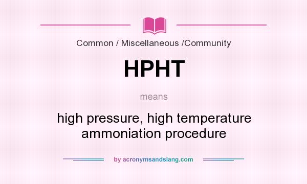 What does HPHT mean? It stands for high pressure, high temperature ammoniation procedure