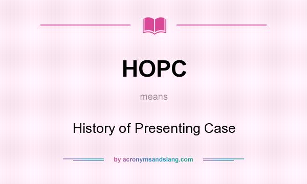 What does HOPC mean? It stands for History of Presenting Case