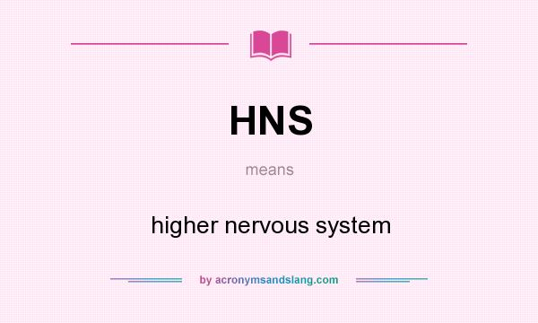 What does HNS mean? It stands for higher nervous system