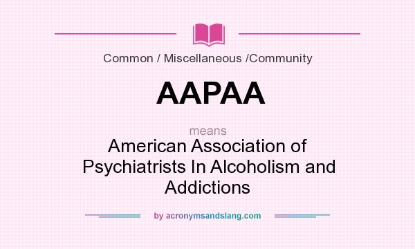 What does AAPAA mean? It stands for American Association of Psychiatrists In Alcoholism and Addictions