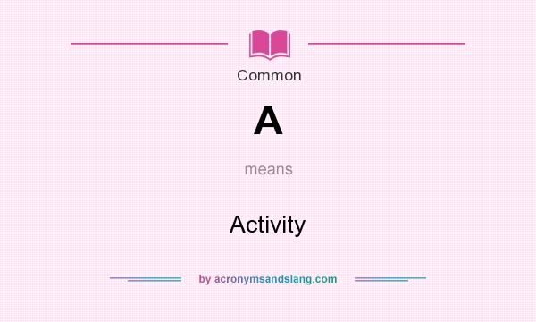 What does A mean? It stands for Activity