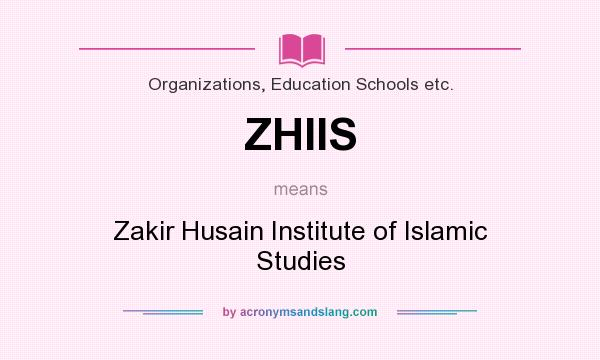What does ZHIIS mean? It stands for Zakir Husain Institute of Islamic Studies